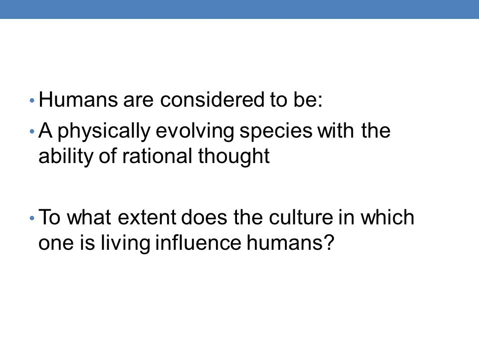 Humans are considered to be: A physically evolving species with the ability of rational thought To what extent does the culture in which one is living influence humans?