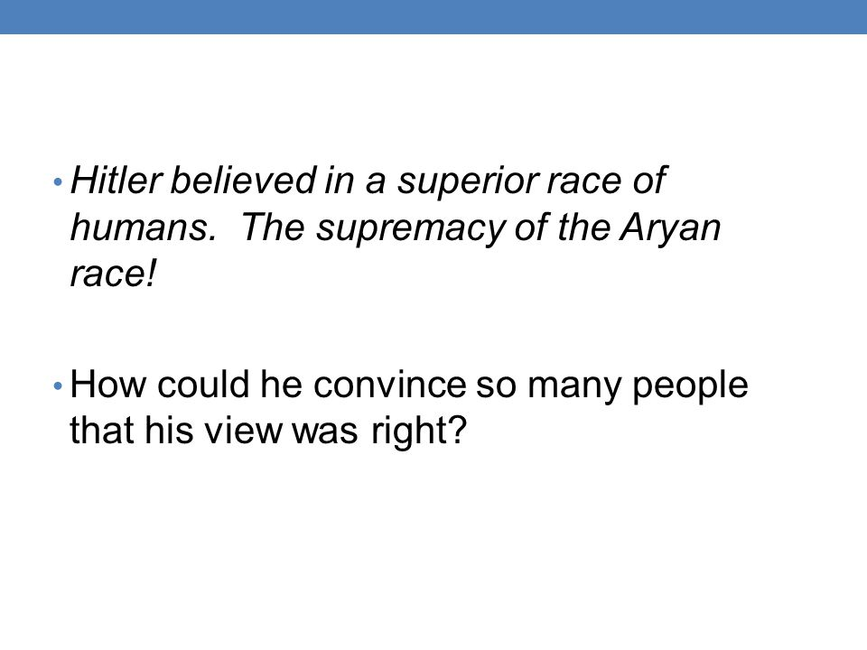 Hitler believed in a superior race of humans.The supremacy of the Aryan race.