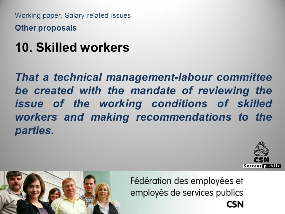Other proposals 10. Skilled workers That a technical management-labour committee be created with the mandate of reviewing the issue of the working con