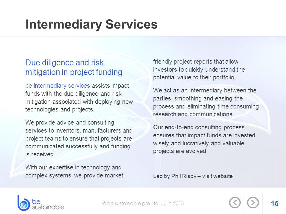 15 © be sustainable pte Ltd. JULY 2013 Intermediary Services Due diligence and risk mitigation in project funding be intermediary services assists imp