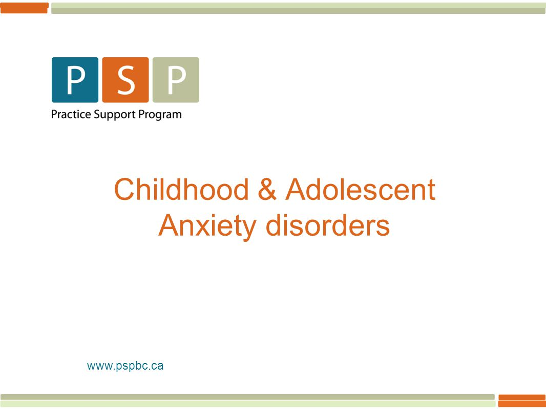 www.pspbc.ca Childhood & Adolescent Anxiety disorders