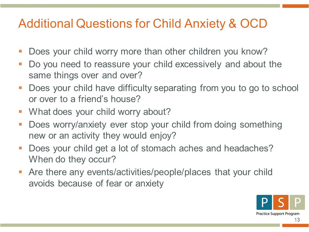 13  Does your child worry more than other children you know?  Do you need to reassure your child excessively and about the same things over and over