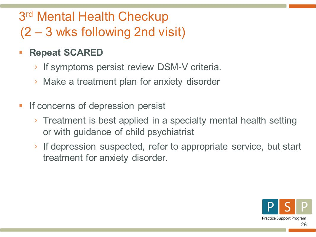 26  Repeat SCARED › If symptoms persist review DSM-V criteria. › Make a treatment plan for anxiety disorder  If concerns of depression persist › Tre