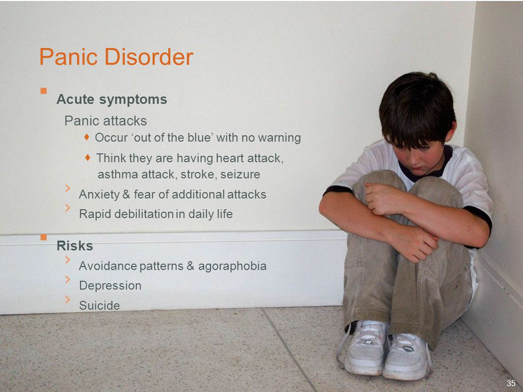 35 Panic Disorder  Acute symptoms Panic attacks  Occur 'out of the blue' with no warning  Think they are having heart attack, asthma attack, stroke