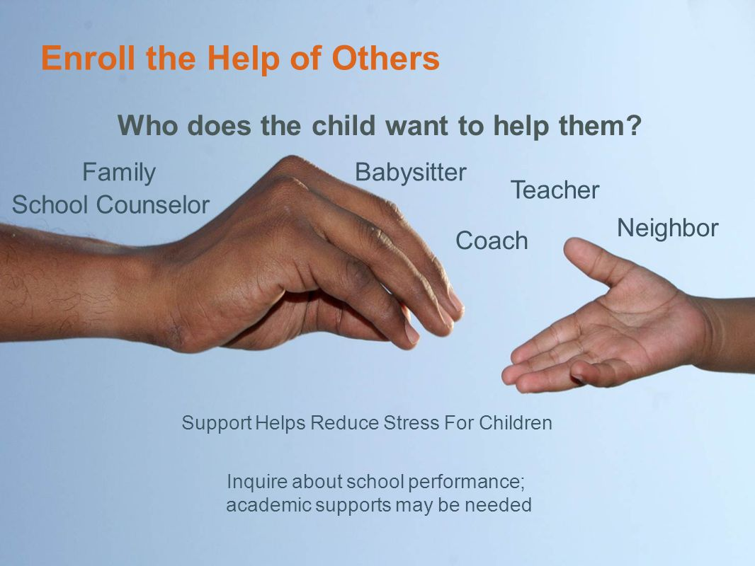 Enroll the Help of Others Who does the child want to help them? Family Teacher School Counselor Coach Neighbor Babysitter Support Helps Reduce Stress