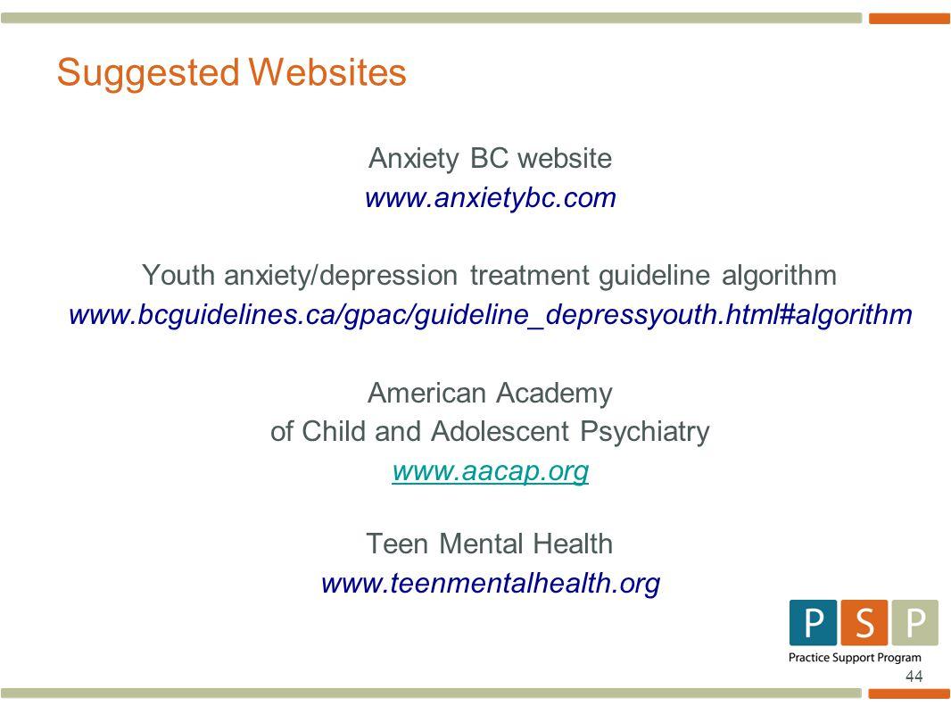 44 Anxiety BC website www.anxietybc.com Youth anxiety/depression treatment guideline algorithm www.bcguidelines.ca/gpac/guideline_depressyouth.html#al