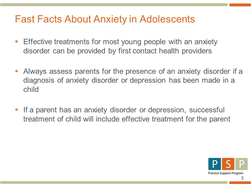 5  Effective treatments for most young people with an anxiety disorder can be provided by first contact health providers  Always assess parents for