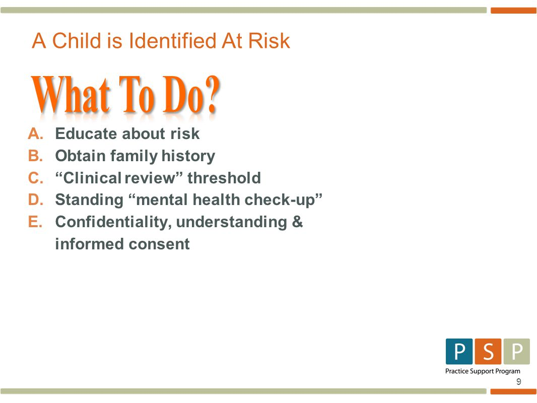 """9 A.Educate about risk B.Obtain family history C.""""Clinical review"""" threshold D.Standing """"mental health check-up"""" E.Confidentiality, understanding & in"""