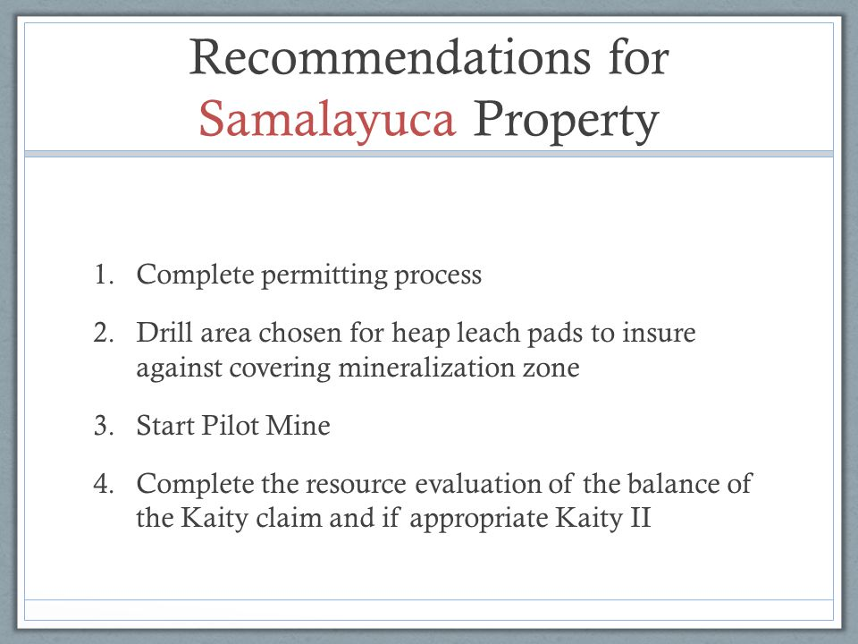 Recommendations for Samalayuca Property 1.Complete permitting process 2.Drill area chosen for heap leach pads to insure against covering mineralizatio