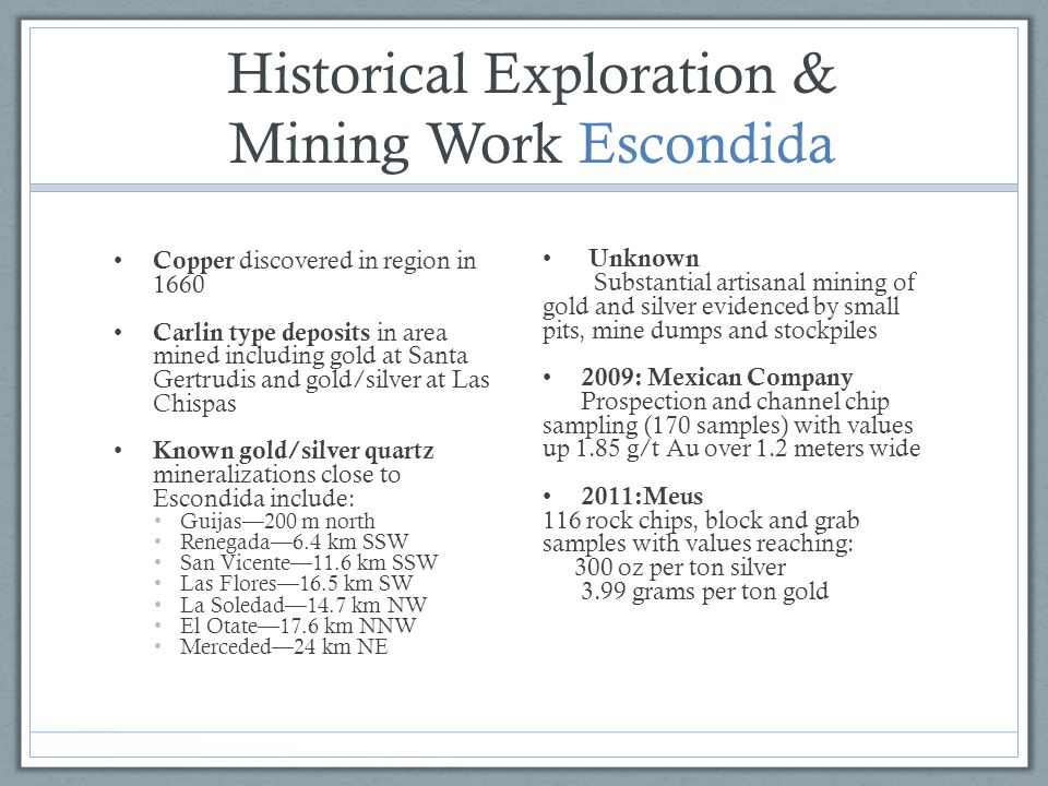 Historical Exploration & Mining Work Escondida Copper discovered in region in 1660 Carlin type deposits in area mined including gold at Santa Gertrudi