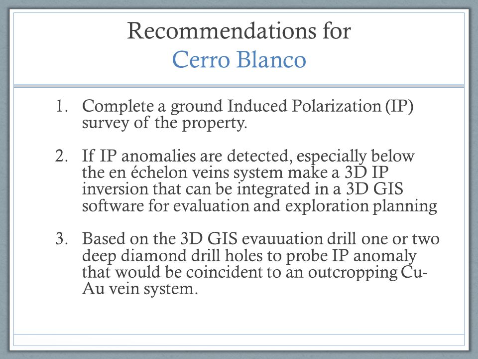 Recommendations for Cerro Blanco 1.Complete a ground Induced Polarization (IP) survey of the property. 2.If IP anomalies are detected, especially belo