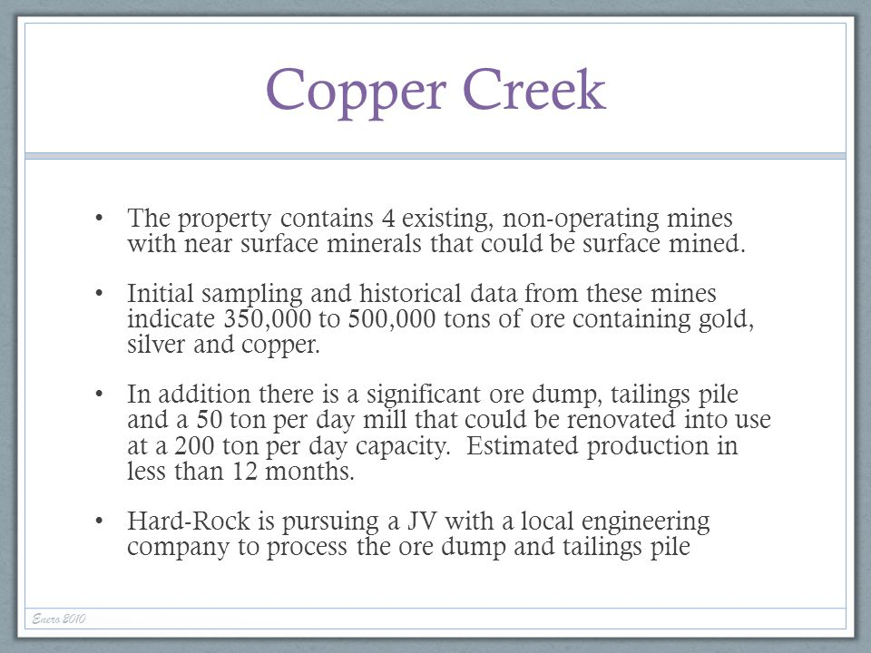 Copper Creek The property contains 4 existing, non-operating mines with near surface minerals that could be surface mined. Initial sampling and histor