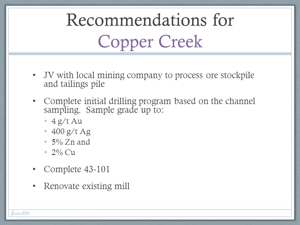 Recommendations for Copper Creek JV with local mining company to process ore stockpile and tailings pile Complete initial drilling program based on th