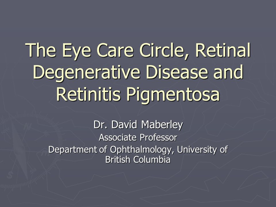 The Eye Care Circle, Retinal Degenerative Disease and Retinitis Pigmentosa Dr. David Maberley Associate Professor Department of Ophthalmology, Univers