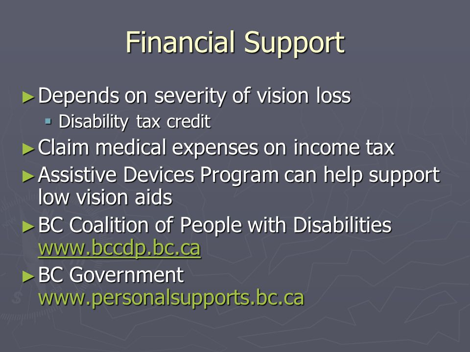 Financial Support ► Depends on severity of vision loss  Disability tax credit ► Claim medical expenses on income tax ► Assistive Devices Program can