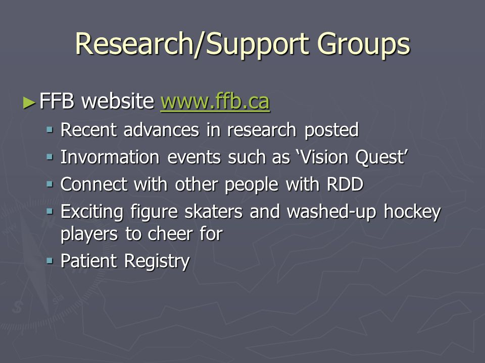 Research/Support Groups ► FFB website www.ffb.ca www.ffb.ca  Recent advances in research posted  Invormation events such as 'Vision Quest'  Connect