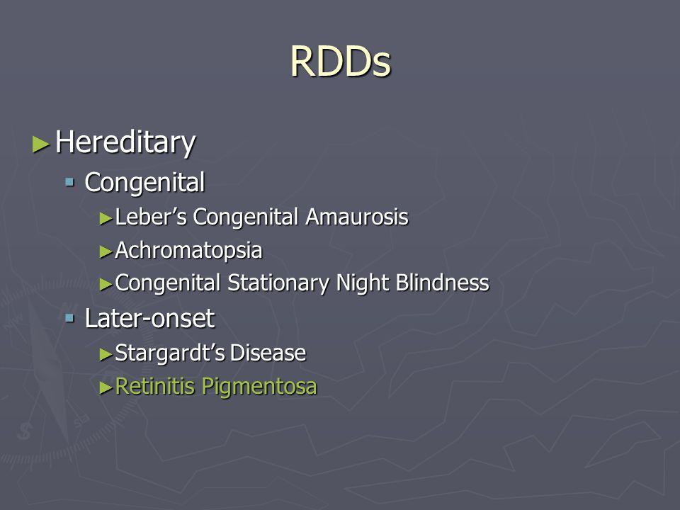 RDDs ► Hereditary  Congenital ► Leber's Congenital Amaurosis ► Achromatopsia ► Congenital Stationary Night Blindness  Later-onset ► Stargardt's Disease ► Retinitis Pigmentosa