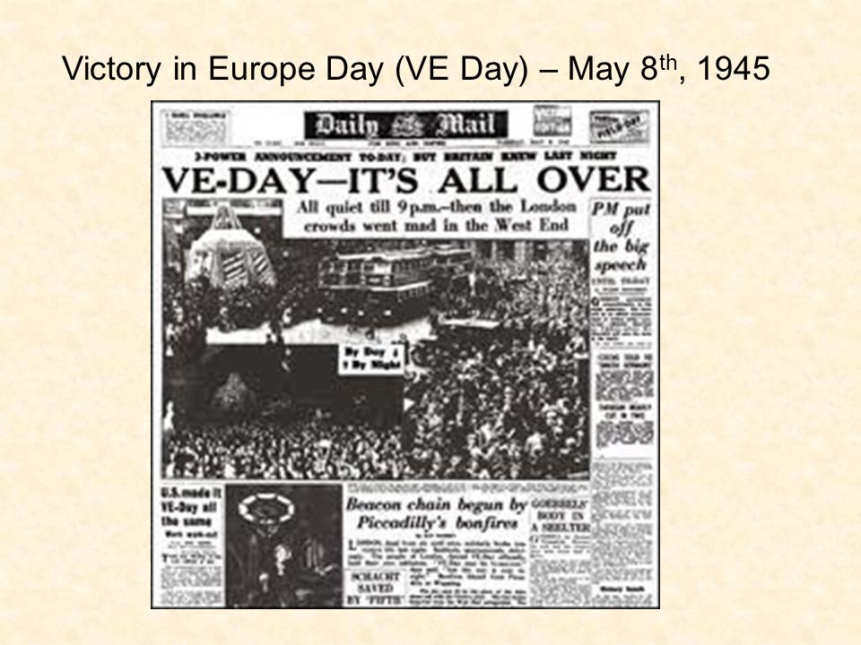 Victory in Europe Day (VE Day) – May 8 th, 1945