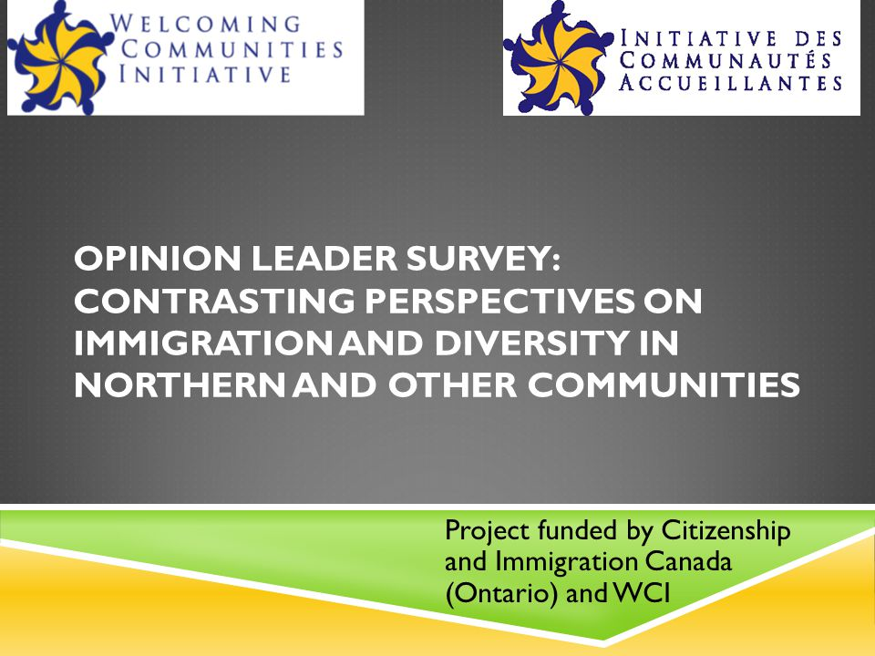 OPINION LEADER SURVEY: CONTRASTING PERSPECTIVES ON IMMIGRATION AND DIVERSITY IN NORTHERN AND OTHER COMMUNITIES Project funded by Citizenship and Immigration Canada (Ontario) and WCI