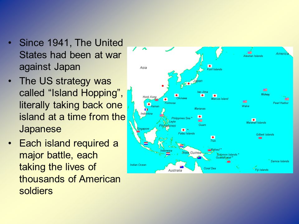 Since 1941, The United States had been at war against Japan The US strategy was called Island Hopping , literally taking back one island at a time from the Japanese Each island required a major battle, each taking the lives of thousands of American soldiers