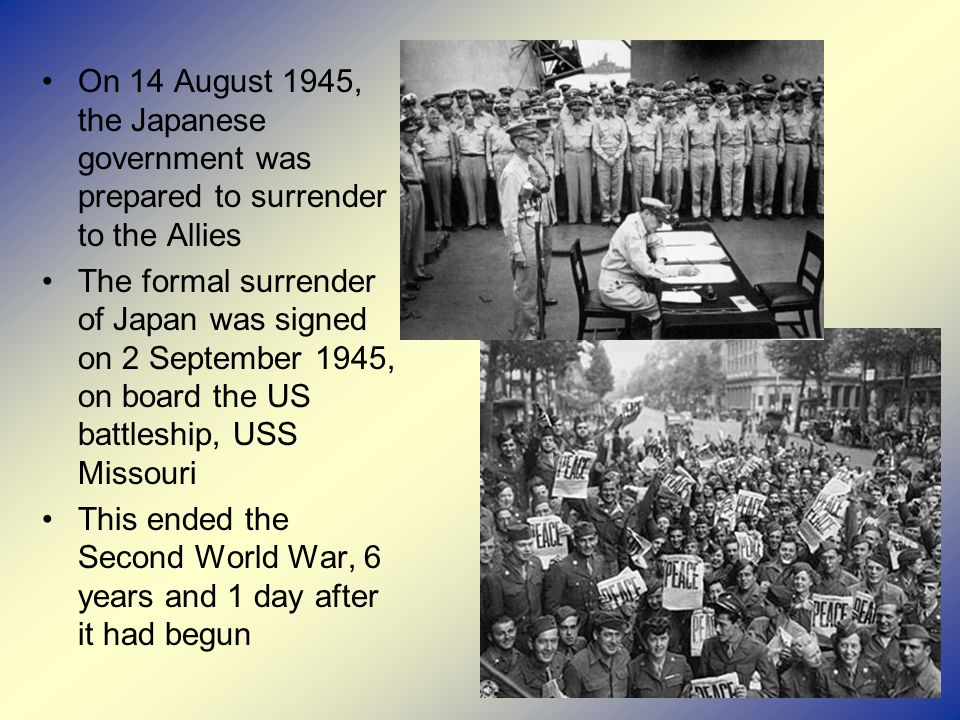 On 14 August 1945, the Japanese government was prepared to surrender to the Allies The formal surrender of Japan was signed on 2 September 1945, on board the US battleship, USS Missouri This ended the Second World War, 6 years and 1 day after it had begun