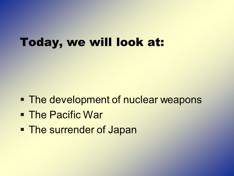 Today, we will look at:  The development of nuclear weapons  The Pacific War  The surrender of Japan