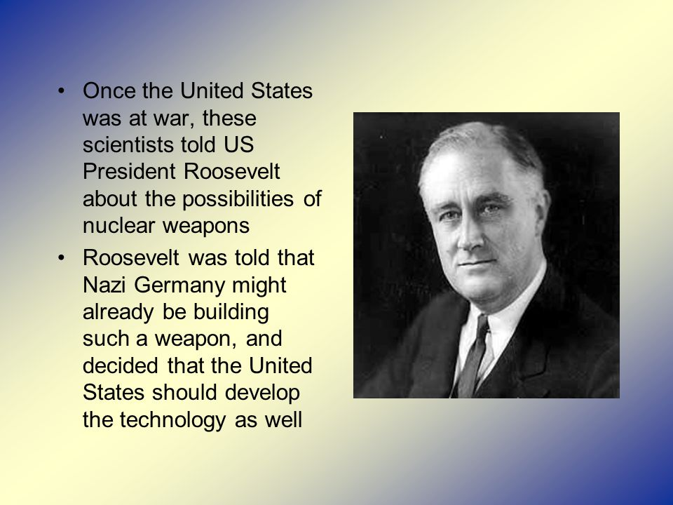 Once the United States was at war, these scientists told US President Roosevelt about the possibilities of nuclear weapons Roosevelt was told that Nazi Germany might already be building such a weapon, and decided that the United States should develop the technology as well