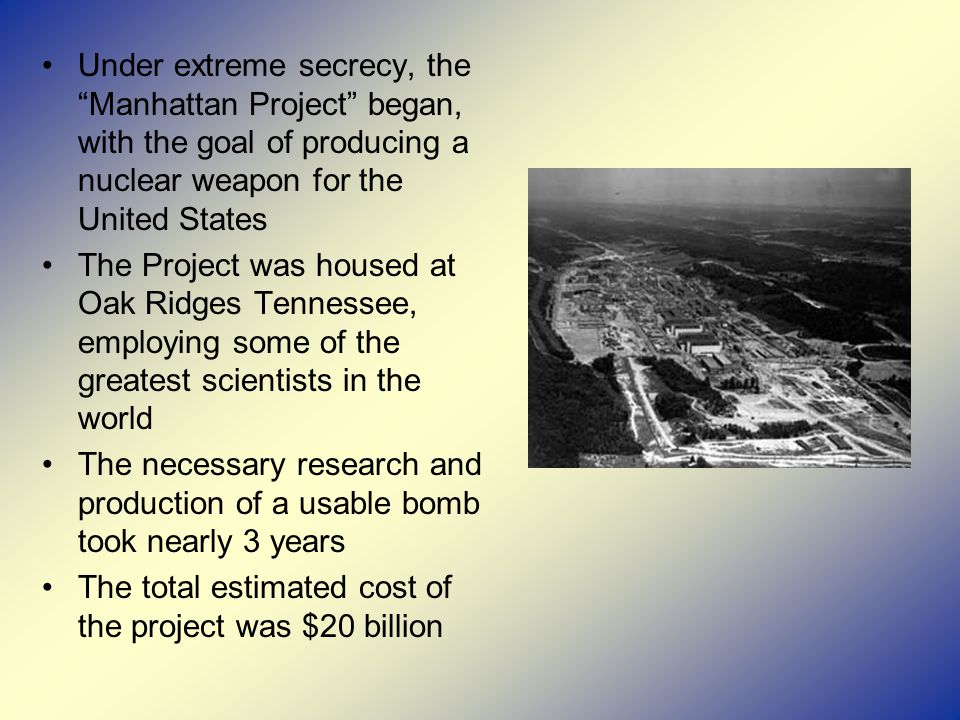 Under extreme secrecy, the Manhattan Project began, with the goal of producing a nuclear weapon for the United States The Project was housed at Oak Ridges Tennessee, employing some of the greatest scientists in the world The necessary research and production of a usable bomb took nearly 3 years The total estimated cost of the project was $20 billion