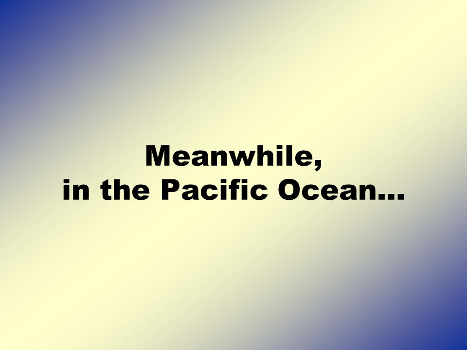 Meanwhile, in the Pacific Ocean…