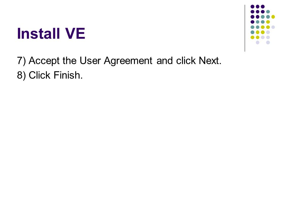 Install VE 7) Accept the User Agreement and click Next. 8) Click Finish.
