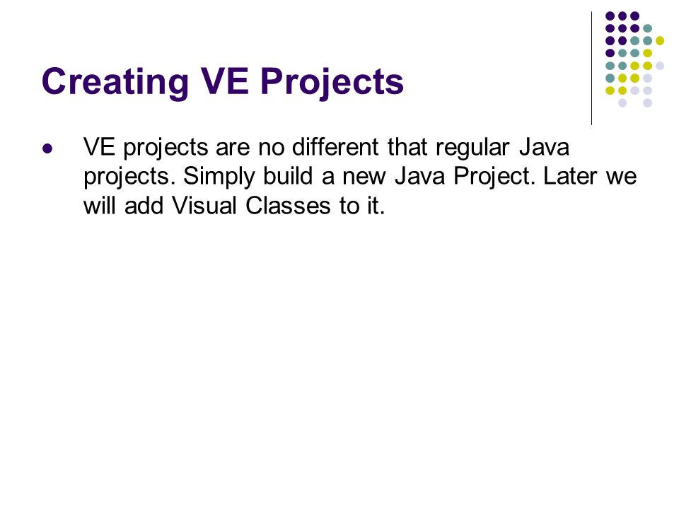 Creating VE Projects VE projects are no different that regular Java projects. Simply build a new Java Project. Later we will add Visual Classes to it.