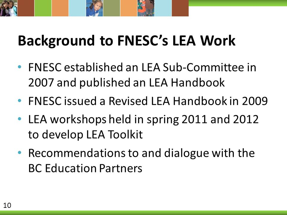 Background to FNESC's LEA Work FNESC established an LEA Sub-Committee in 2007 and published an LEA Handbook FNESC issued a Revised LEA Handbook in 2009 LEA workshops held in spring 2011 and 2012 to develop LEA Toolkit Recommendations to and dialogue with the BC Education Partners 10
