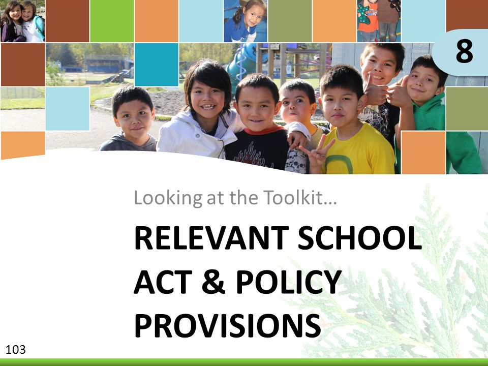 RELEVANT SCHOOL ACT & POLICY PROVISIONS Looking at the Toolkit… 8 103
