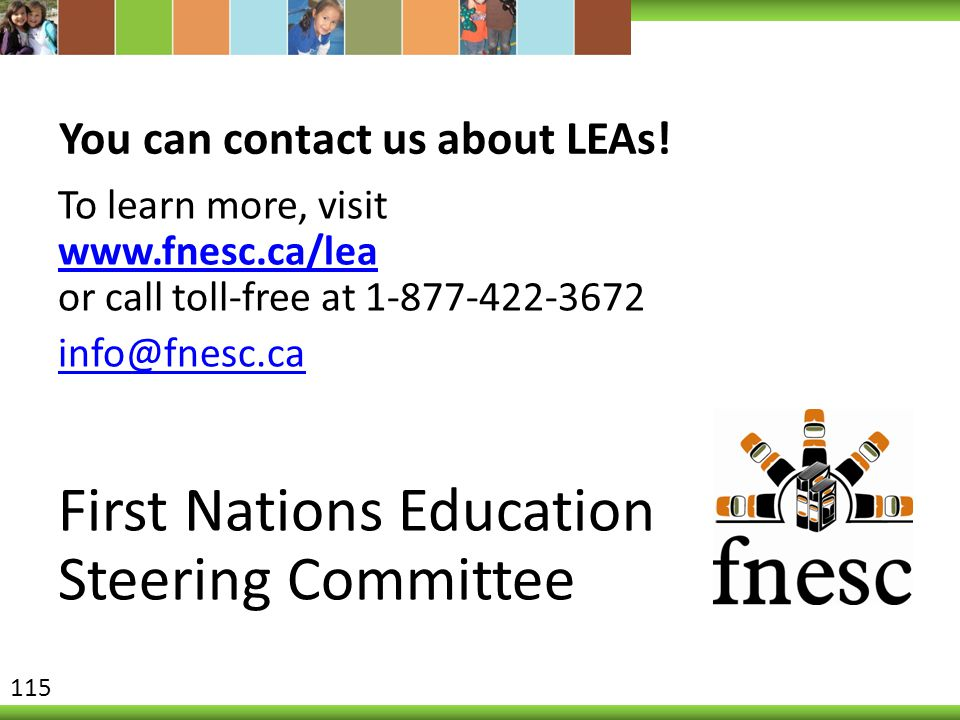 You can contact us about LEAs! To learn more, visit www.fnesc.ca/lea or call toll-free at 1-877-422-3672 www.fnesc.ca/lea info@fnesc.ca First Nations