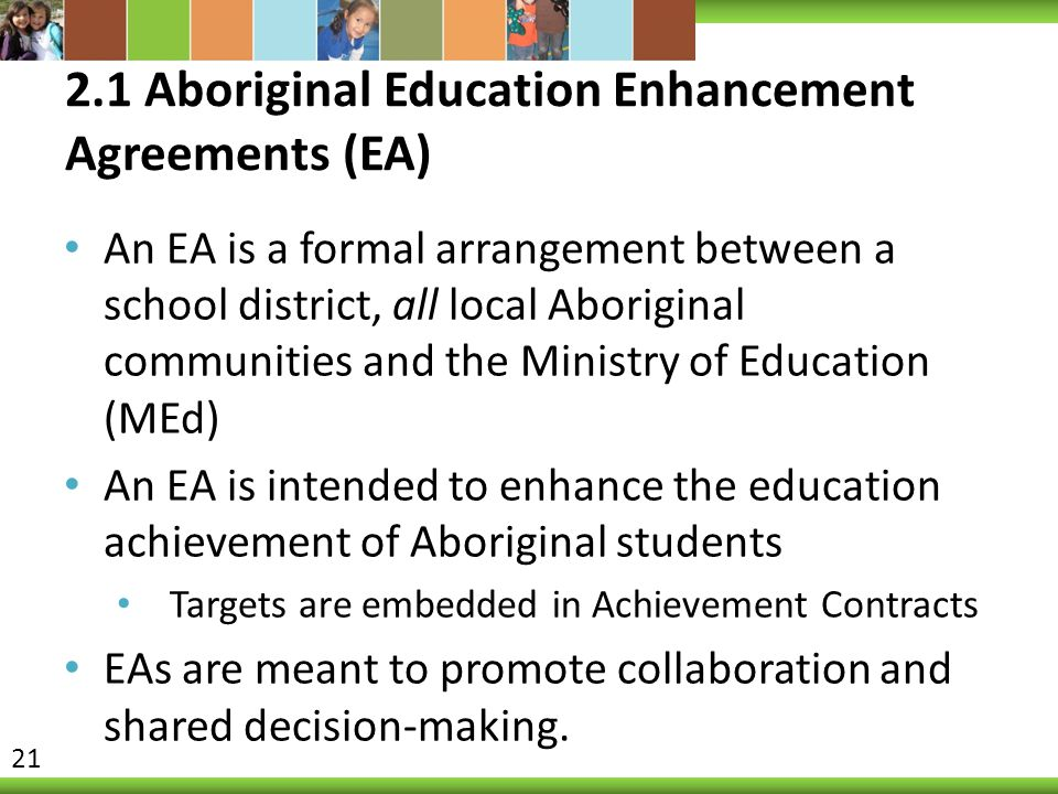 2.1 Aboriginal Education Enhancement Agreements (EA) An EA is a formal arrangement between a school district, all local Aboriginal communities and the Ministry of Education (MEd) An EA is intended to enhance the education achievement of Aboriginal students Targets are embedded in Achievement Contracts EAs are meant to promote collaboration and shared decision-making.