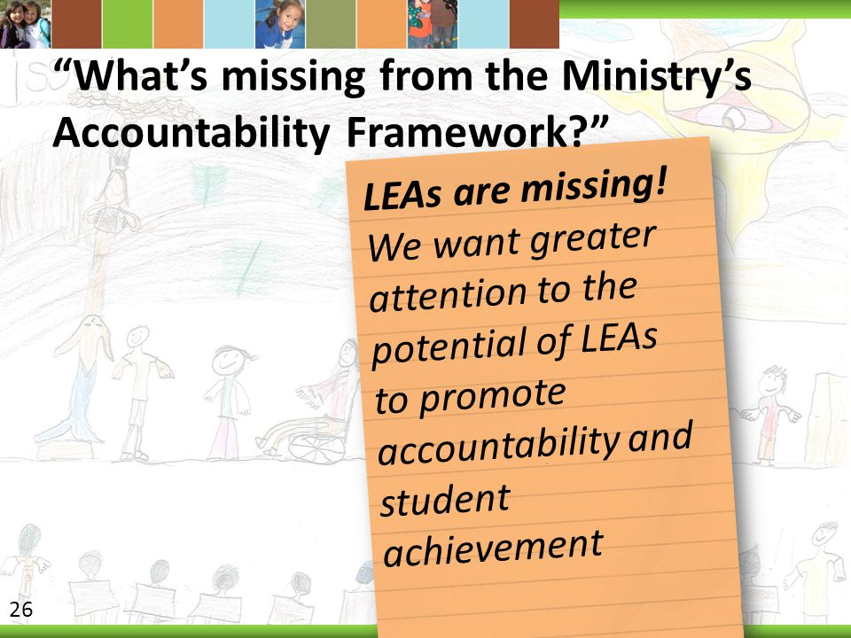 """""""What's missing from the Ministry's Accountability Framework?"""" LEAs are missing! We want greater attention to the potential of LEAs to promote account"""