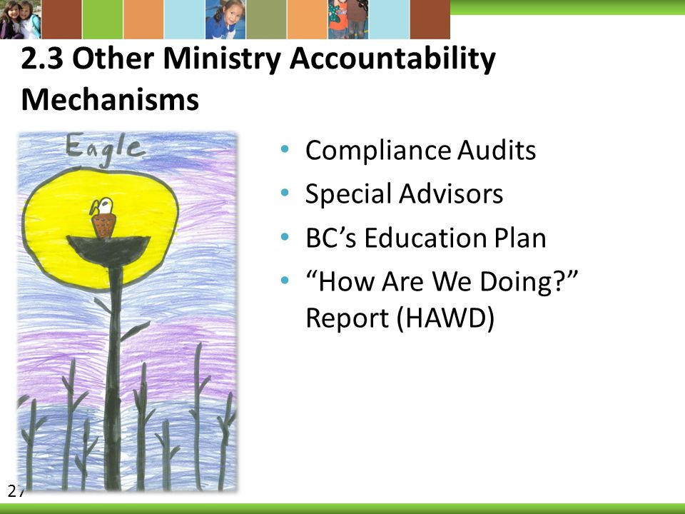 """2.3 Other Ministry Accountability Mechanisms Compliance Audits Special Advisors BC's Education Plan """"How Are We Doing?"""" Report (HAWD) 27"""
