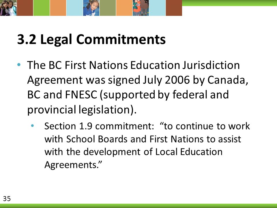 3.2 Legal Commitments The BC First Nations Education Jurisdiction Agreement was signed July 2006 by Canada, BC and FNESC (supported by federal and pro