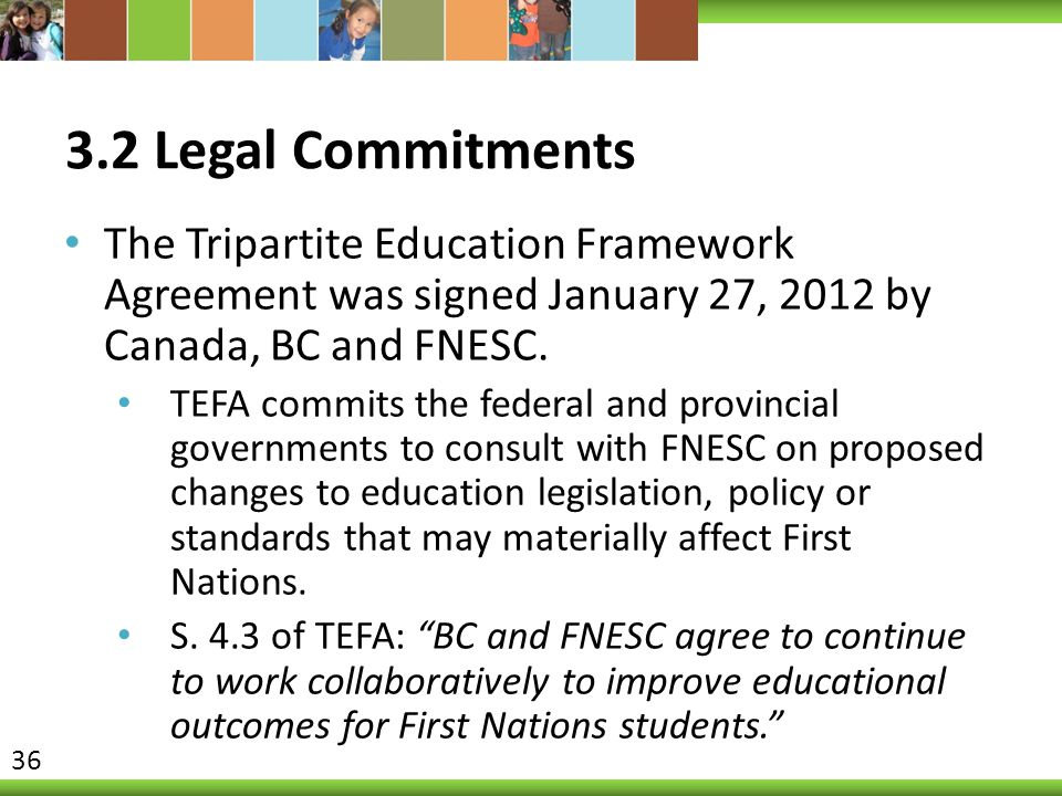 3.2 Legal Commitments The Tripartite Education Framework Agreement was signed January 27, 2012 by Canada, BC and FNESC.