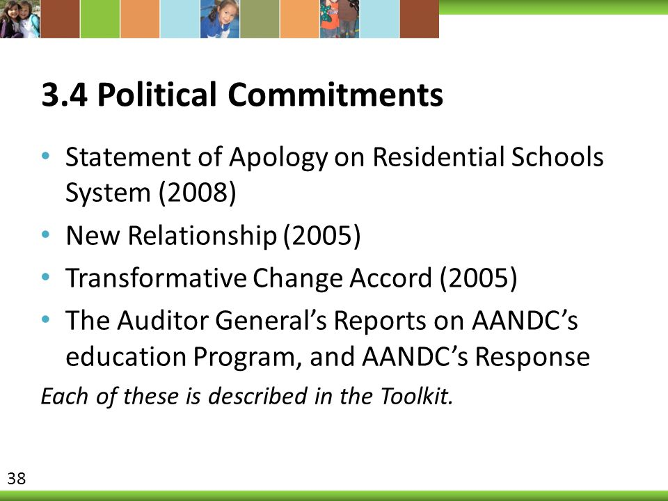 3.4 Political Commitments Statement of Apology on Residential Schools System (2008) New Relationship (2005) Transformative Change Accord (2005) The Auditor General's Reports on AANDC's education Program, and AANDC's Response Each of these is described in the Toolkit.