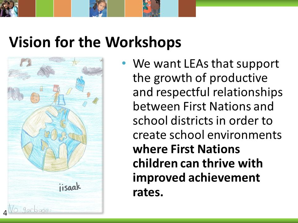 Vision for the Workshops We want LEAs that support the growth of productive and respectful relationships between First Nations and school districts in order to create school environments where First Nations children can thrive with improved achievement rates.