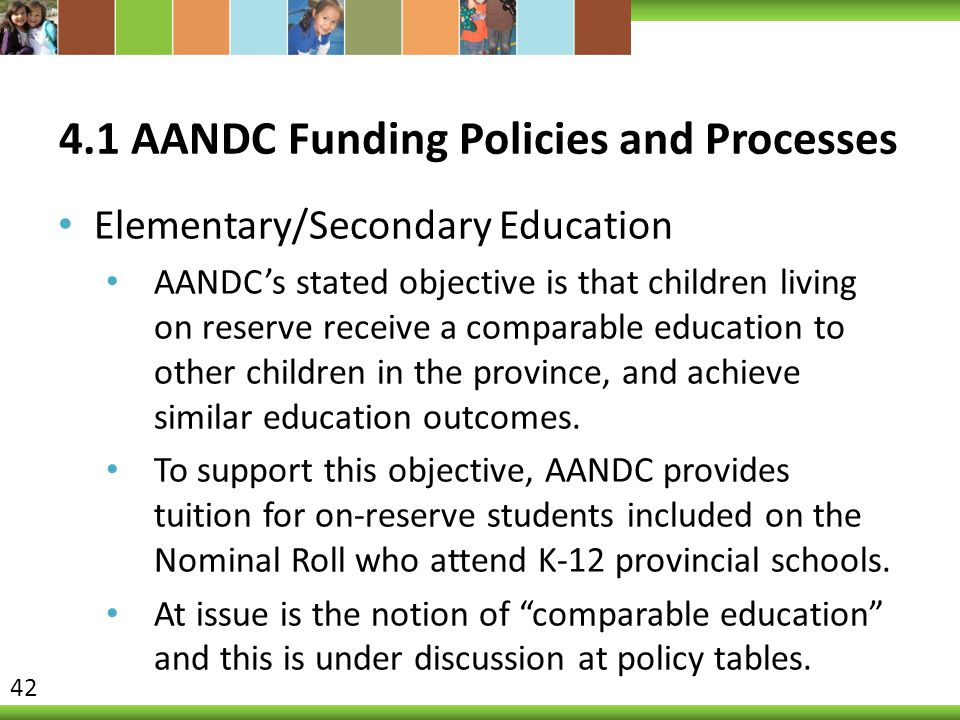 4.1 AANDC Funding Policies and Processes Elementary/Secondary Education AANDC's stated objective is that children living on reserve receive a comparable education to other children in the province, and achieve similar education outcomes.