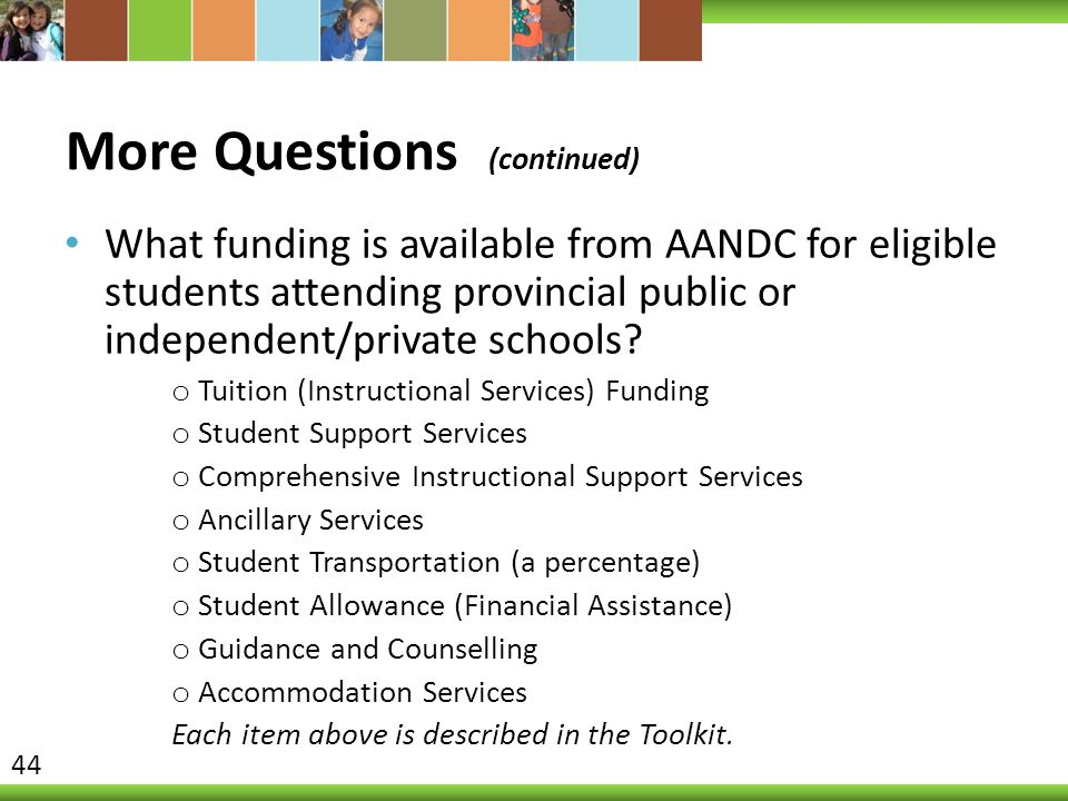 More Questions (continued) What funding is available from AANDC for eligible students attending provincial public or independent/private schools.
