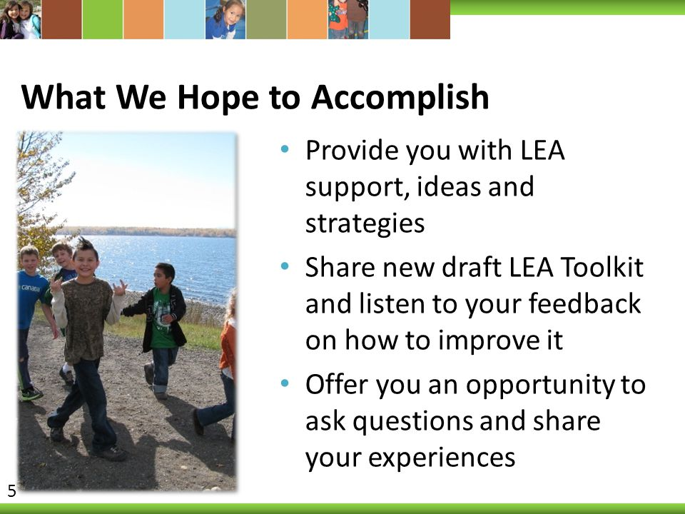 What We Hope to Accomplish Provide you with LEA support, ideas and strategies Share new draft LEA Toolkit and listen to your feedback on how to improve it Offer you an opportunity to ask questions and share your experiences 5