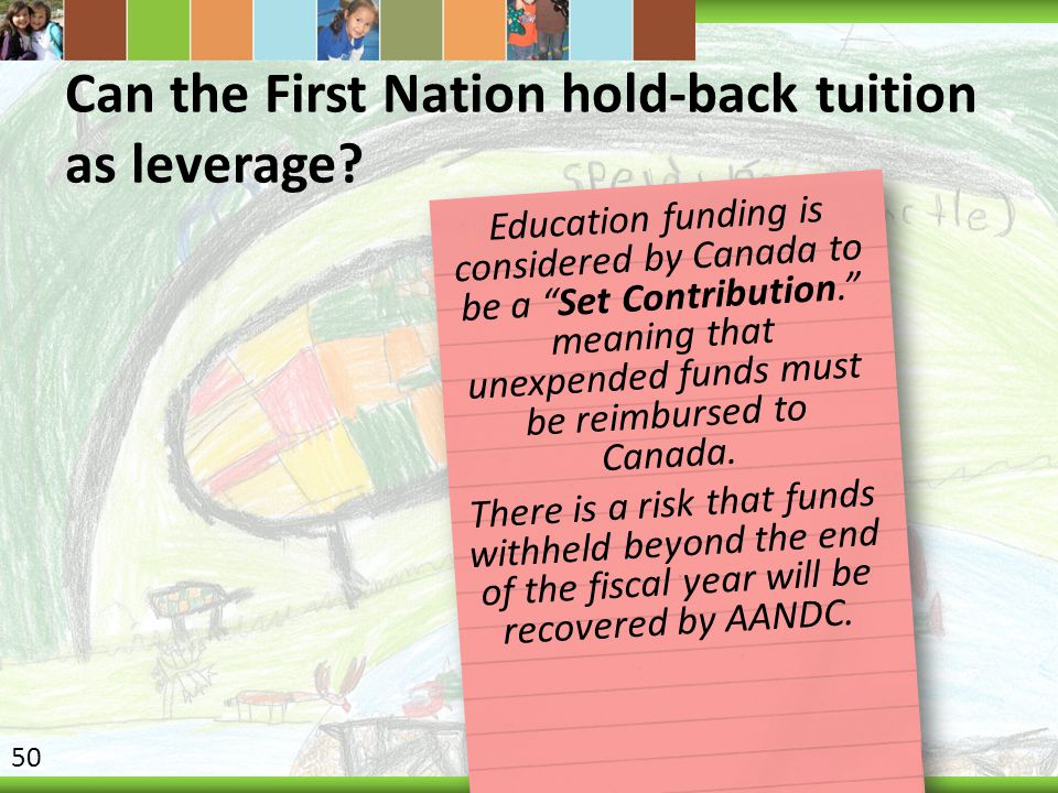 """Can the First Nation hold-back tuition as leverage? Education funding is considered by Canada to be a """"Set Contribution."""" meaning that unexpended fund"""