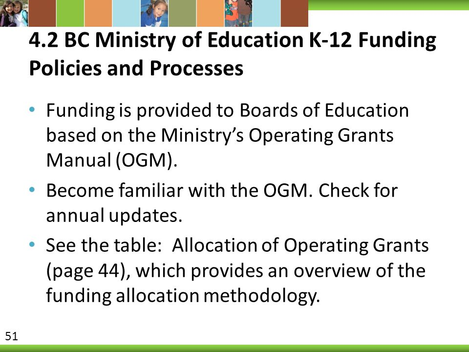 4.2 BC Ministry of Education K-12 Funding Policies and Processes Funding is provided to Boards of Education based on the Ministry's Operating Grants Manual (OGM).