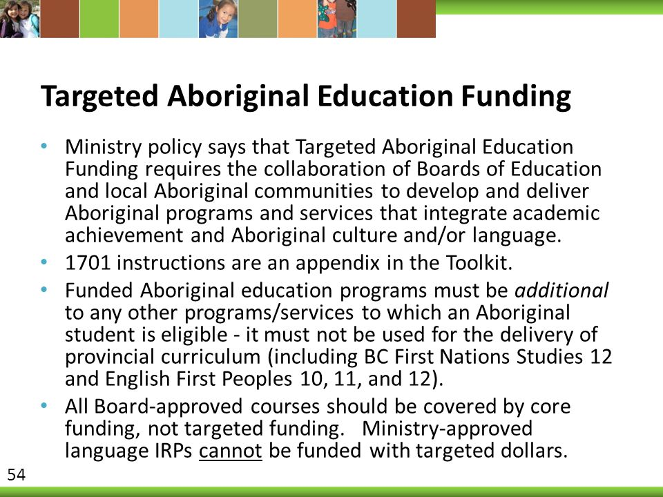 Targeted Aboriginal Education Funding Ministry policy says that Targeted Aboriginal Education Funding requires the collaboration of Boards of Education and local Aboriginal communities to develop and deliver Aboriginal programs and services that integrate academic achievement and Aboriginal culture and/or language.