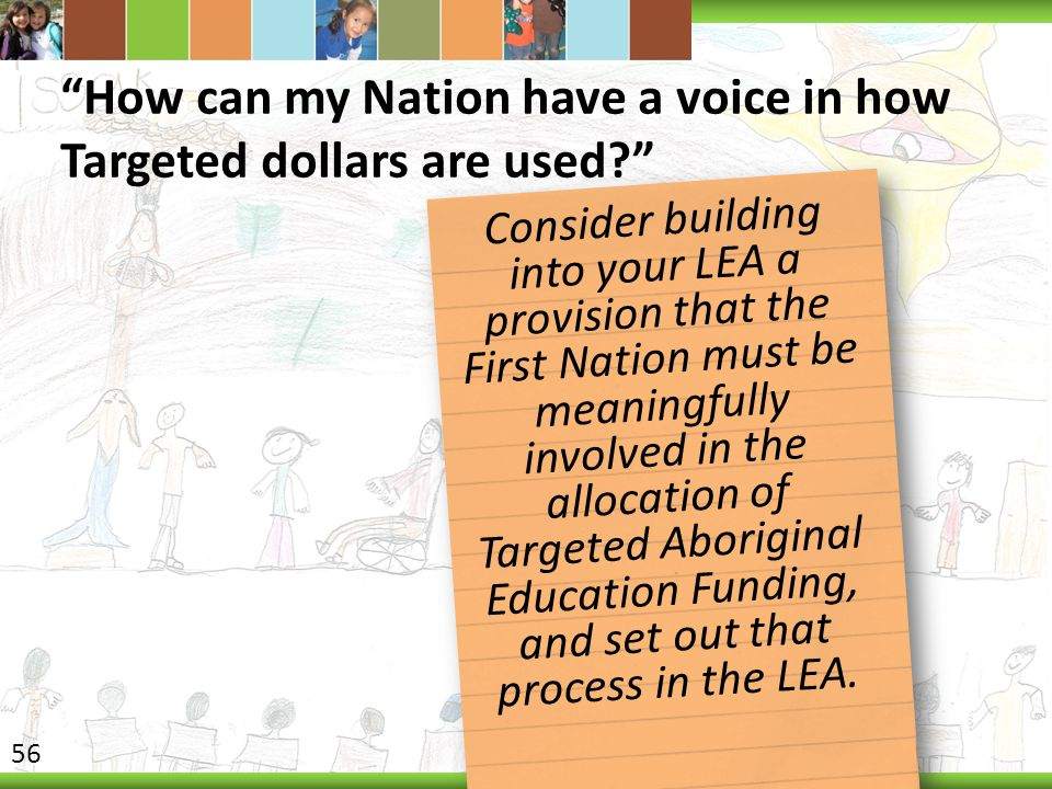 How can my Nation have a voice in how Targeted dollars are used? Consider building into your LEA a provision that the First Nation must be meaningfully involved in the allocation of Targeted Aboriginal Education Funding, and set out that process in the LEA.