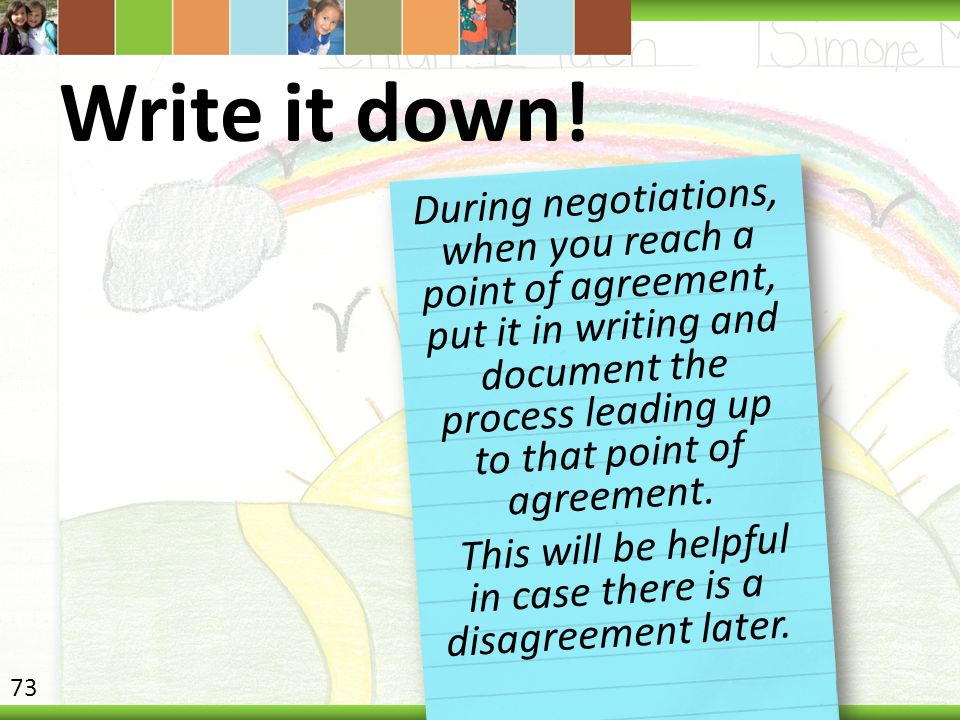 Write it down! During negotiations, when you reach a point of agreement, put it in writing and document the process leading up to that point of agreem