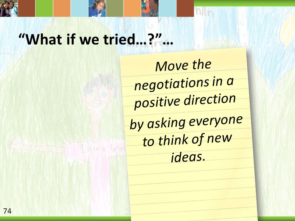 What if we tried…? … Move the negotiations in a positive direction by asking everyone to think of new ideas.